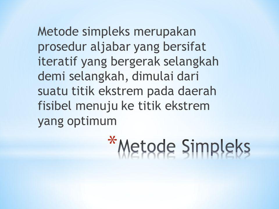 Metode simpleks merupakan prosedur aljabar yang bersifat iteratif yang bergerak selangkah demi selangkah, dimulai dari suatu titik ekstrem pada daerah