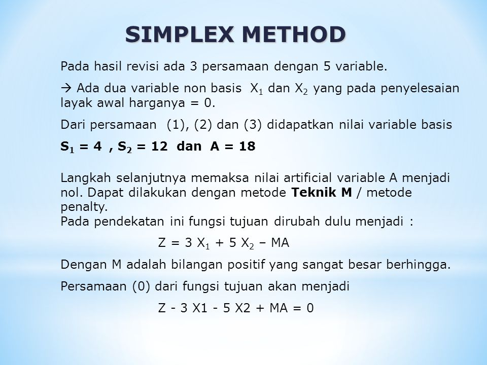 SIMPLEX METHOD Langkah selanjutnya memaksa nilai artificial variable A menjadi nol. Dapat dilakukan dengan metode Teknik M / metode penalty. Pada pend