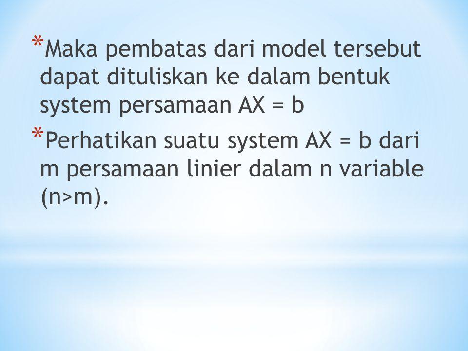 * Maka pembatas dari model tersebut dapat dituliskan ke dalam bentuk system persamaan AX = b * Perhatikan suatu system AX = b dari m persamaan linier
