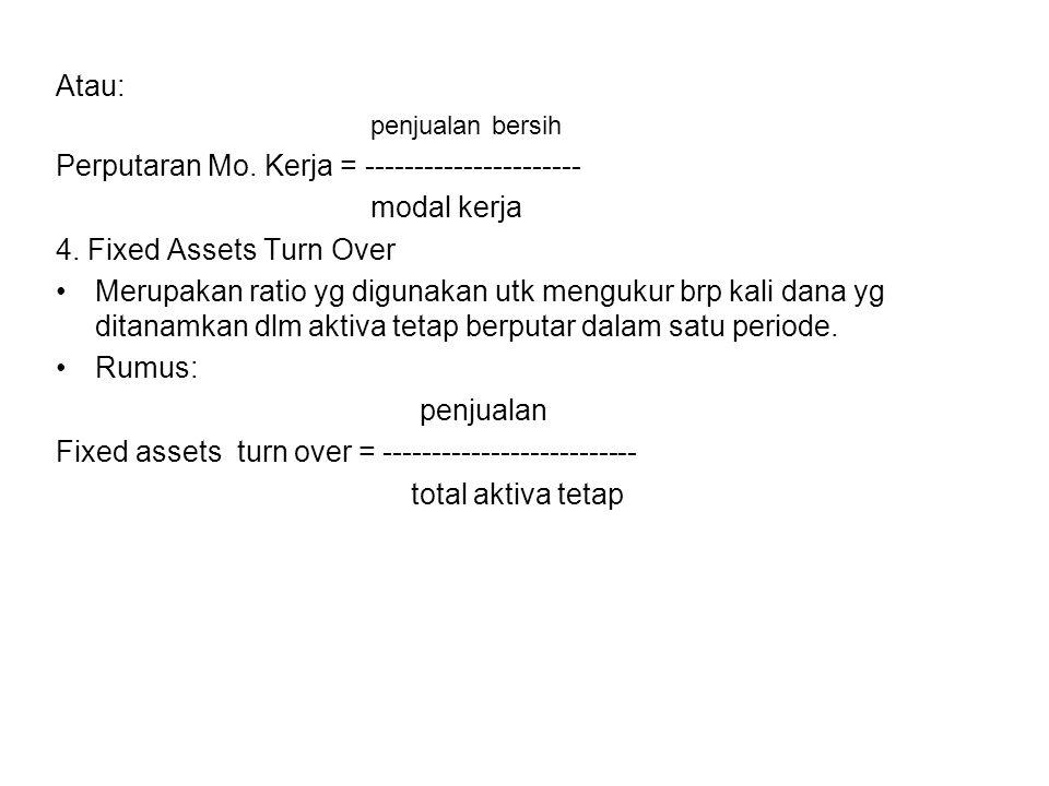 Atau: penjualan bersih Perputaran Mo. Kerja = ---------------------- modal kerja 4. Fixed Assets Turn Over Merupakan ratio yg digunakan utk mengukur b