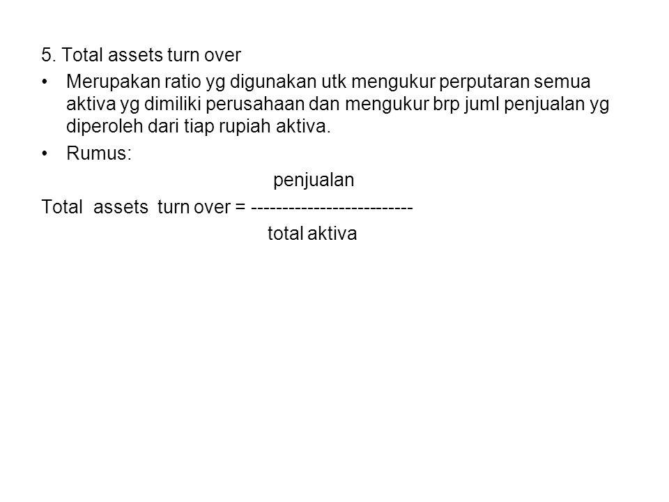 5. Total assets turn over Merupakan ratio yg digunakan utk mengukur perputaran semua aktiva yg dimiliki perusahaan dan mengukur brp juml penjualan yg