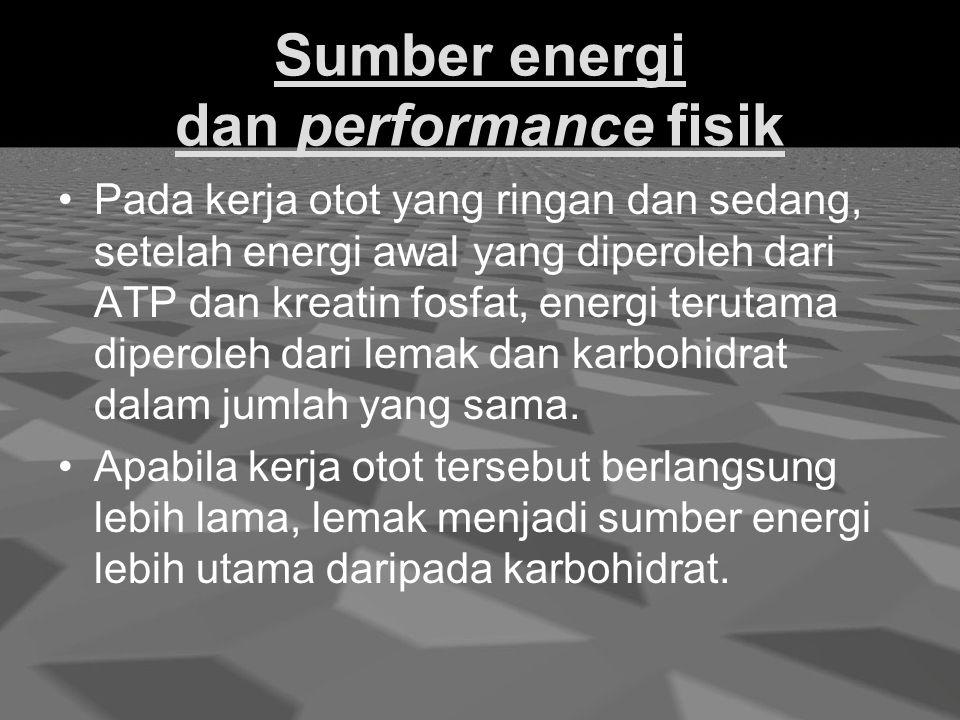 Sumber energi dan performance fisik Pada kerja otot yang ringan dan sedang, setelah energi awal yang diperoleh dari ATP dan kreatin fosfat, energi terutama diperoleh dari lemak dan karbohidrat dalam jumlah yang sama.