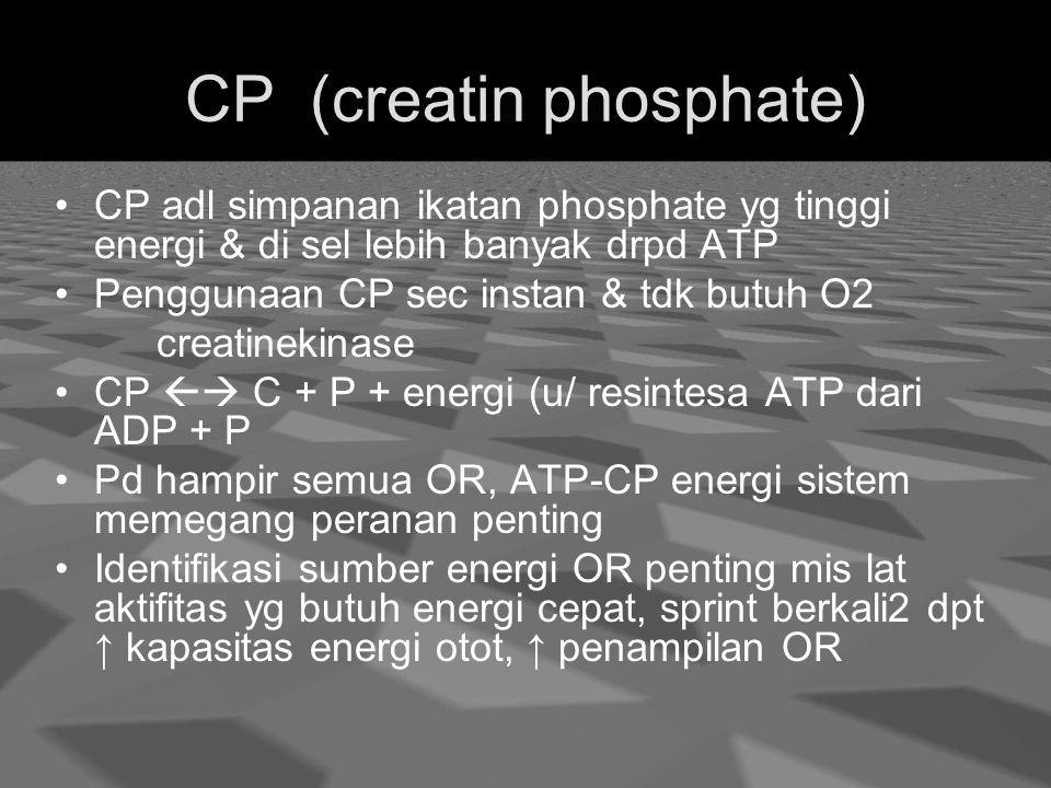 CP (creatin phosphate) CP adl simpanan ikatan phosphate yg tinggi energi & di sel lebih banyak drpd ATP Penggunaan CP sec instan & tdk butuh O2 creatinekinase CP  C + P + energi (u/ resintesa ATP dari ADP + P Pd hampir semua OR, ATP-CP energi sistem memegang peranan penting Identifikasi sumber energi OR penting mis lat aktifitas yg butuh energi cepat, sprint berkali2 dpt ↑ kapasitas energi otot, ↑ penampilan OR