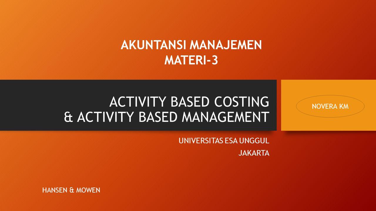 ACTIVITY BASED COSTING & ACTIVITY BASED MANAGEMENT UNIVERSITAS ESA UNGGUL JAKARTA AKUNTANSI MANAJEMEN MATERI-3 NOVERA KM HANSEN & MOWEN