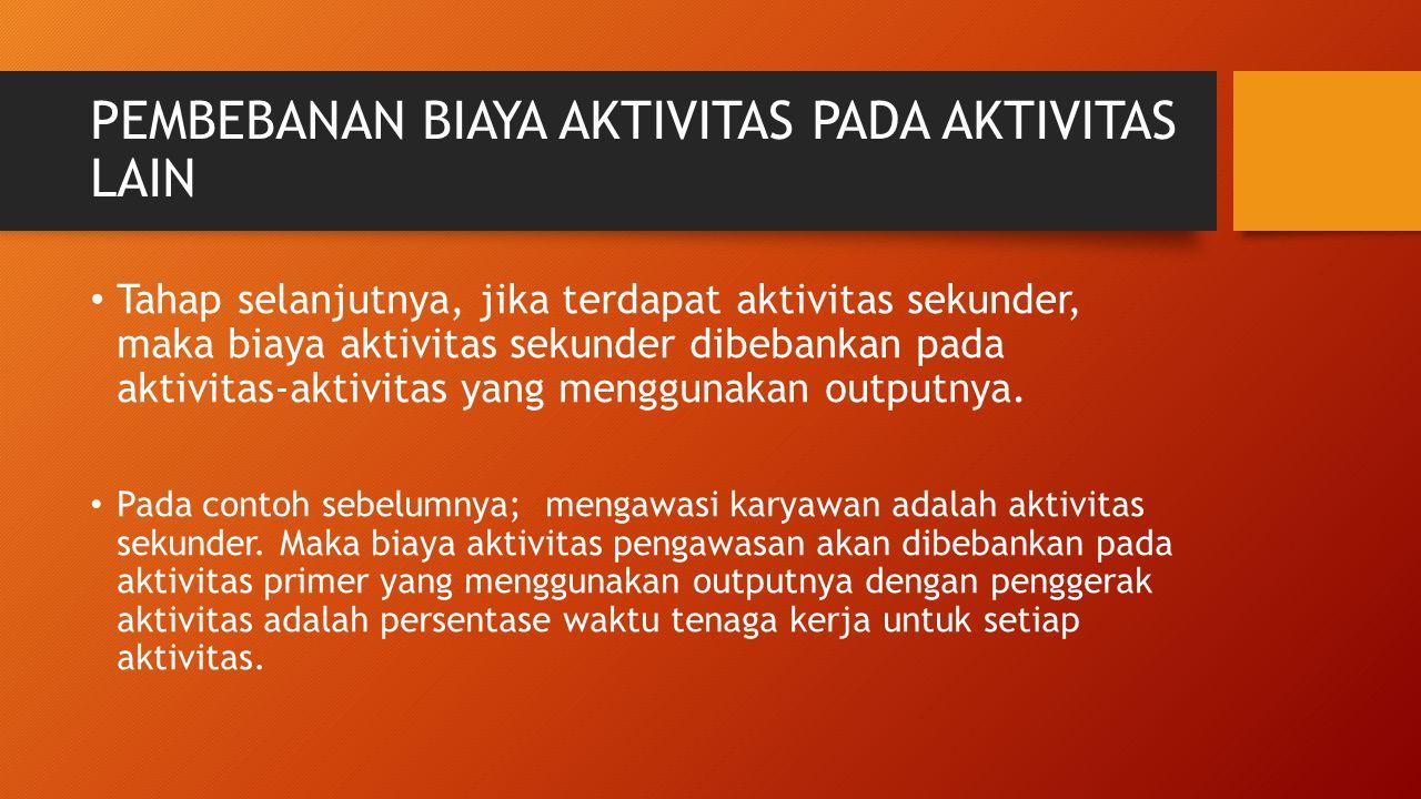 PEMBEBANAN BIAYA AKTIVITAS PADA AKTIVITAS LAIN Tahap selanjutnya, jika terdapat aktivitas sekunder, maka biaya aktivitas sekunder dibebankan pada akti