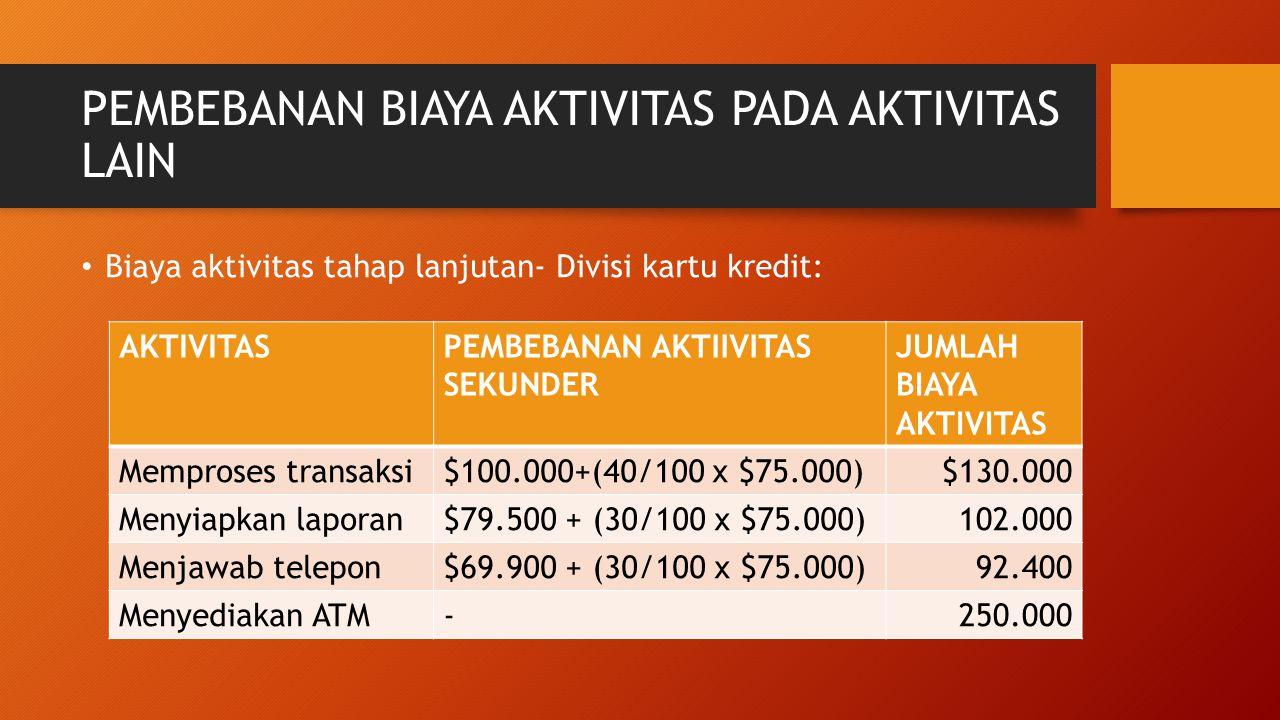 PEMBEBANAN BIAYA AKTIVITAS PADA AKTIVITAS LAIN Biaya aktivitas tahap lanjutan- Divisi kartu kredit: AKTIVITASPEMBEBANAN AKTIIVITAS SEKUNDER JUMLAH BIA
