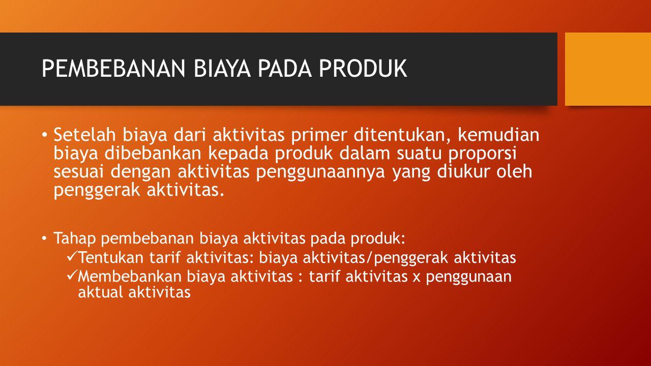 PEMBEBANAN BIAYA PADA PRODUK Setelah biaya dari aktivitas primer ditentukan, kemudian biaya dibebankan kepada produk dalam suatu proporsi sesuai denga