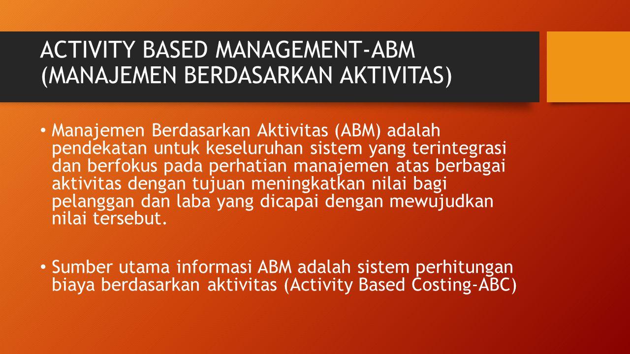 ACTIVITY BASED MANAGEMENT-ABM (MANAJEMEN BERDASARKAN AKTIVITAS) Manajemen Berdasarkan Aktivitas (ABM) adalah pendekatan untuk keseluruhan sistem yang