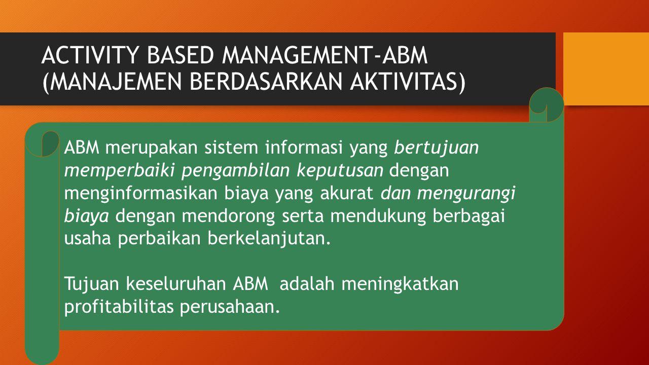 ACTIVITY BASED MANAGEMENT-ABM (MANAJEMEN BERDASARKAN AKTIVITAS) ABM merupakan sistem informasi yang bertujuan memperbaiki pengambilan keputusan dengan