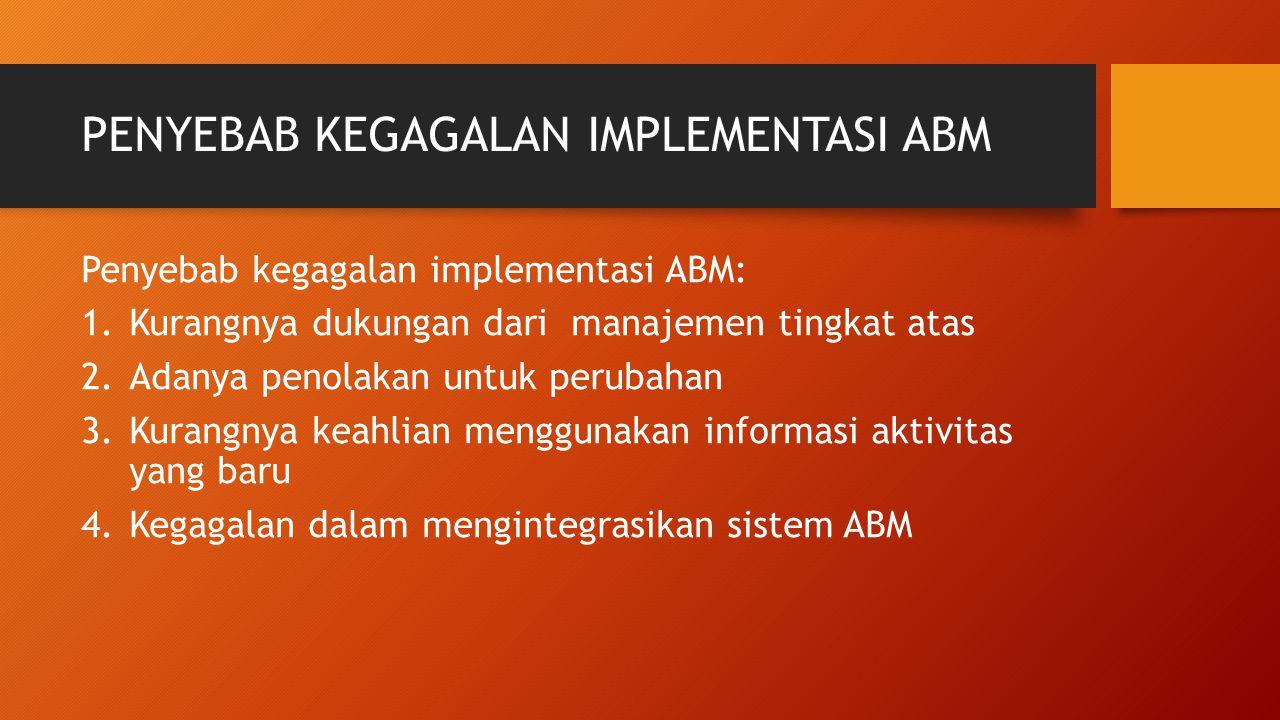 PENYEBAB KEGAGALAN IMPLEMENTASI ABM Penyebab kegagalan implementasi ABM: 1.Kurangnya dukungan dari manajemen tingkat atas 2.Adanya penolakan untuk per