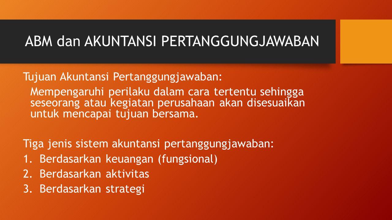 ABM dan AKUNTANSI PERTANGGUNGJAWABAN Tujuan Akuntansi Pertanggungjawaban: Mempengaruhi perilaku dalam cara tertentu sehingga seseorang atau kegiatan p