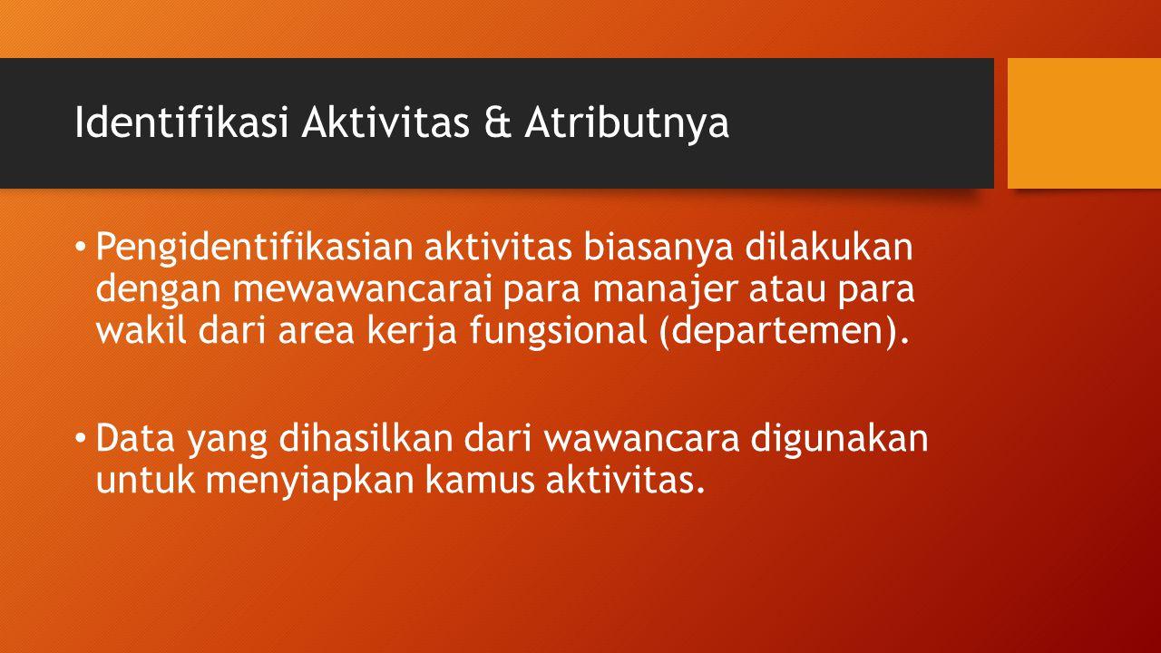 Identifikasi Aktivitas & Atributnya Pengidentifikasian aktivitas biasanya dilakukan dengan mewawancarai para manajer atau para wakil dari area kerja f
