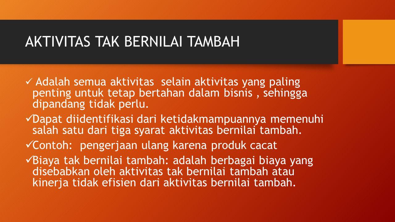 AKTIVITAS TAK BERNILAI TAMBAH Adalah semua aktivitas selain aktivitas yang paling penting untuk tetap bertahan dalam bisnis, sehingga dipandang tidak