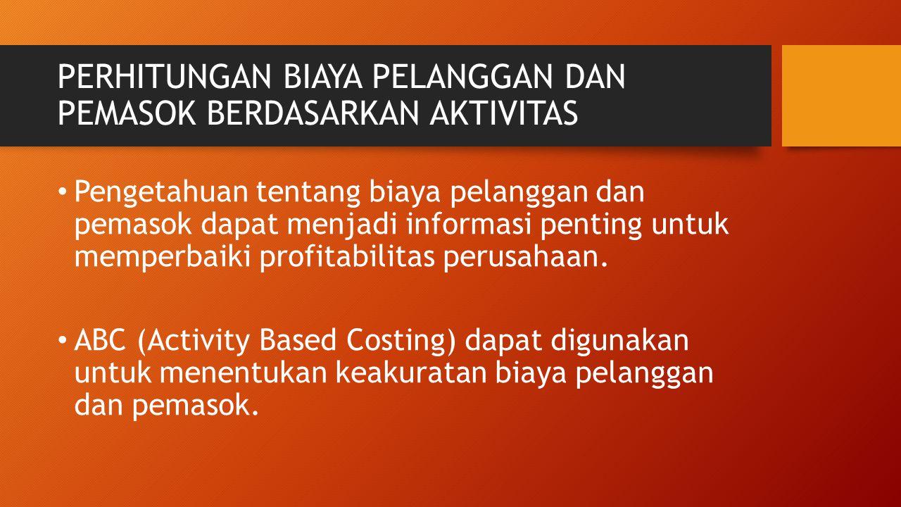 PERHITUNGAN BIAYA PELANGGAN DAN PEMASOK BERDASARKAN AKTIVITAS Pengetahuan tentang biaya pelanggan dan pemasok dapat menjadi informasi penting untuk me