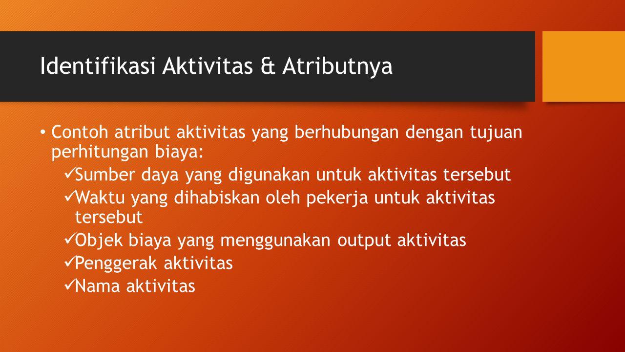 Identifikasi Aktivitas & Atributnya Contoh atribut aktivitas yang berhubungan dengan tujuan perhitungan biaya: Sumber daya yang digunakan untuk aktivi