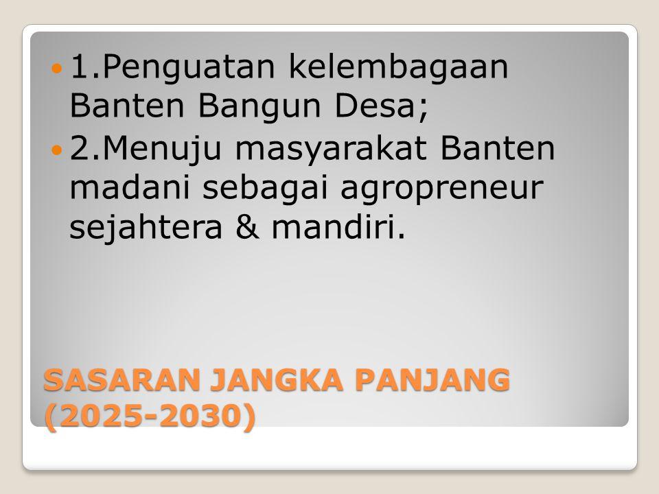 SASARAN JANGKA PANJANG (2025-2030) 1.Penguatan kelembagaan Banten Bangun Desa; 2.Menuju masyarakat Banten madani sebagai agropreneur sejahtera & mandi