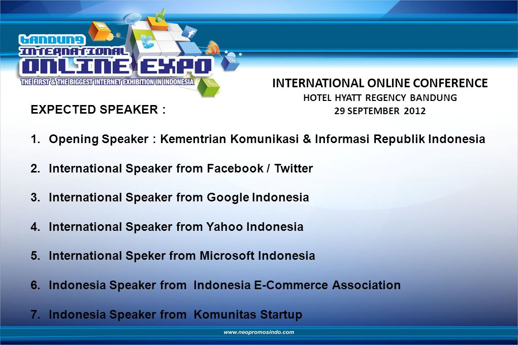 INTERNATIONAL ONLINE CONFERENCE HOTEL HYATT REGENCY BANDUNG 29 SEPTEMBER 2012 EXPECTED SPEAKER : 1.Opening Speaker : Kementrian Komunikasi & Informasi Republik Indonesia 2.International Speaker from Facebook / Twitter 3.International Speaker from Google Indonesia 4.International Speaker from Yahoo Indonesia 5.International Speker from Microsoft Indonesia 6.Indonesia Speaker from Indonesia E-Commerce Association 7.Indonesia Speaker from Komunitas Startup
