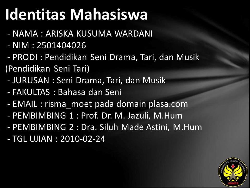 Identitas Mahasiswa - NAMA : ARISKA KUSUMA WARDANI - NIM : 2501404026 - PRODI : Pendidikan Seni Drama, Tari, dan Musik (Pendidikan Seni Tari) - JURUSAN : Seni Drama, Tari, dan Musik - FAKULTAS : Bahasa dan Seni - EMAIL : risma_moet pada domain plasa.com - PEMBIMBING 1 : Prof.