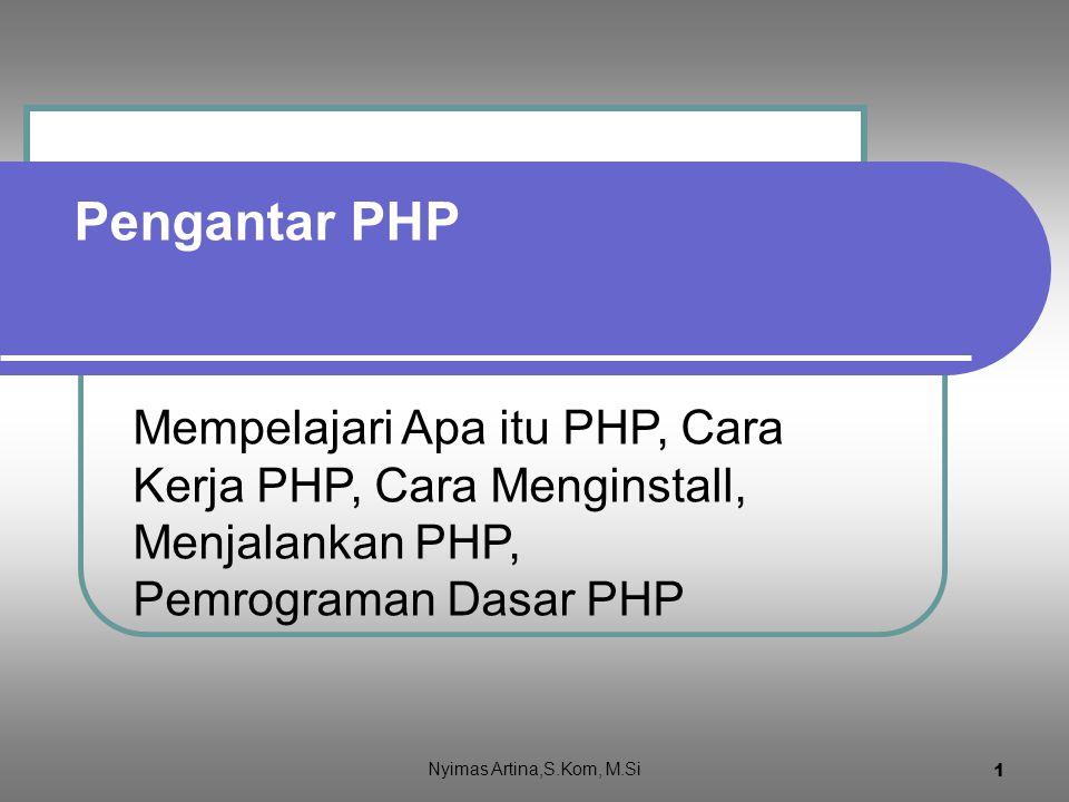 11 Menjalankan kode PHP Buat file coba.php dengan isi kode seperti dalam kotak berikut Simpan dalam folder c:/program files/xampp/htdocs Dalam keaddan server apache siap jalankanlah melalui browser dengan menulis alamat : http://localhost/coba.php Klik untuk lihat hasil Nyimas Artina,S.Kom, M.Si