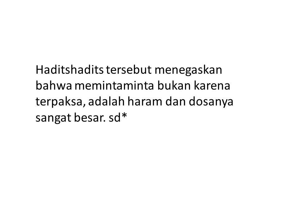 Haditshadits tersebut menegaskan bahwa memintaminta bukan karena terpaksa, adalah haram dan dosanya sangat besar. sd*