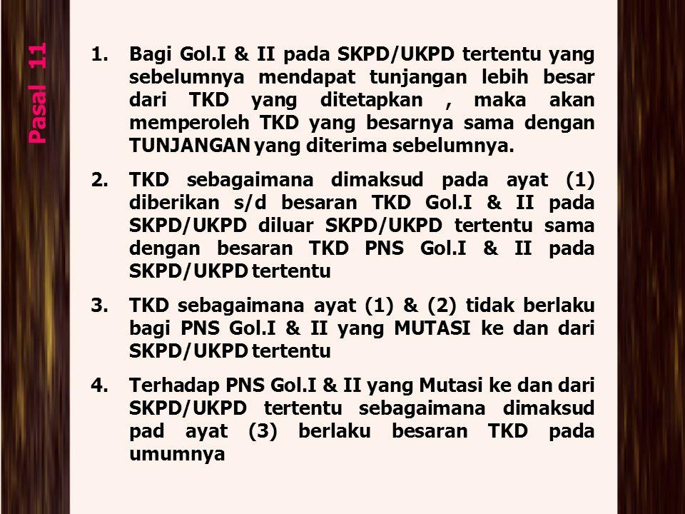 Pasal 11 1.Bagi Gol.I & II pada SKPD/UKPD tertentu yang sebelumnya mendapat tunjangan lebih besar dari TKD yang ditetapkan, maka akan memperoleh TKD y