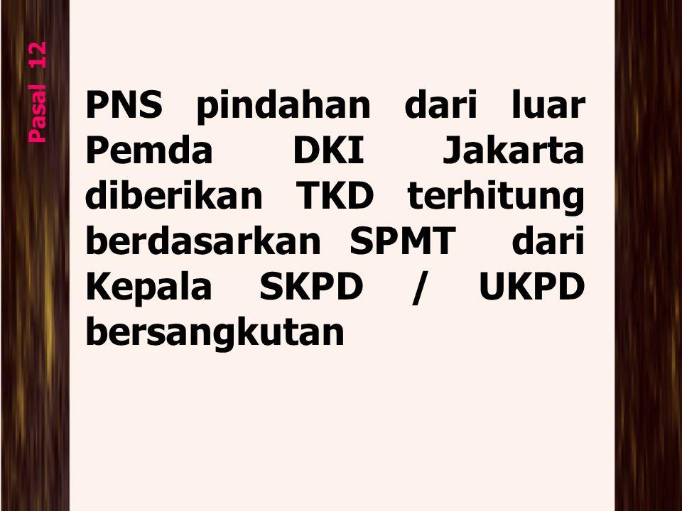 PNS pindahan dari luar Pemda DKI Jakarta diberikan TKD terhitung berdasarkan SPMT dari Kepala SKPD / UKPD bersangkutan Pasal 12