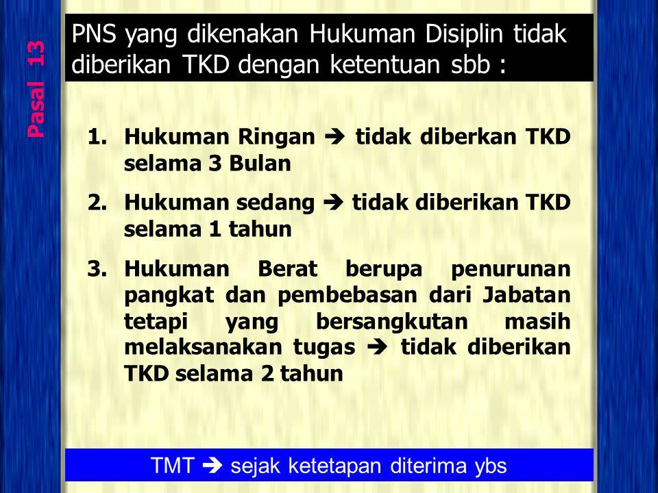 Pasal 13 PNS yang dikenakan Hukuman Disiplin tidak diberikan TKD dengan ketentuan sbb : 1.Hukuman Ringan  tidak diberkan TKD selama 3 Bulan 2.Hukuman