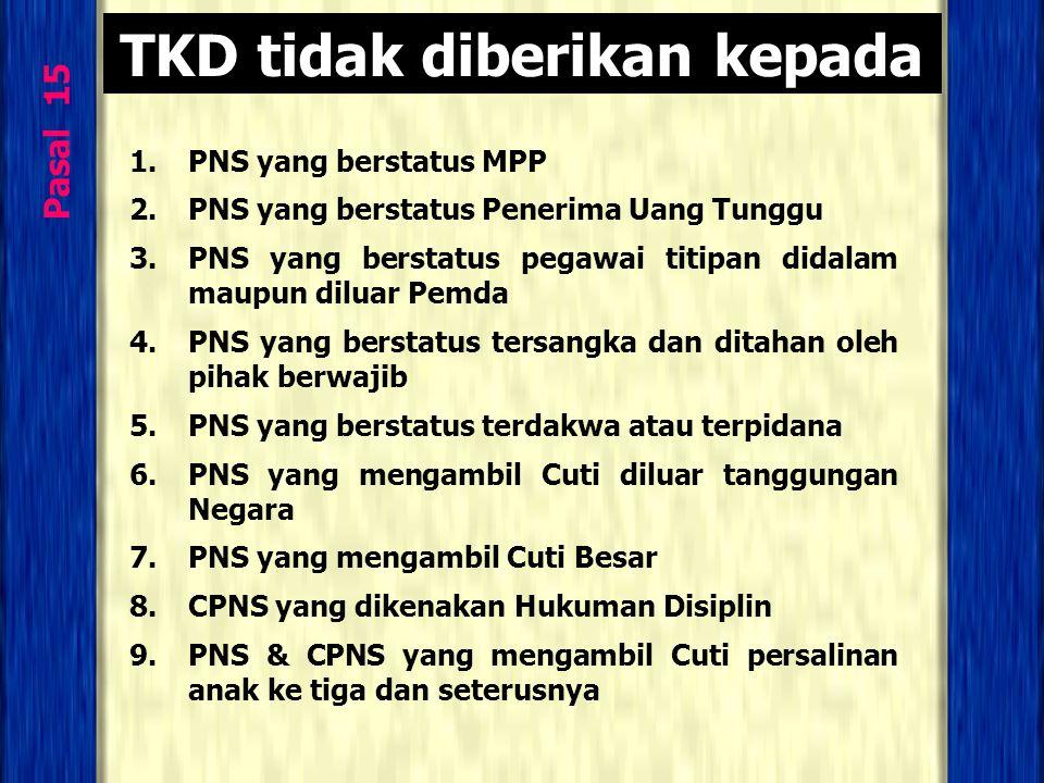 Pasal 15 TKD tidak diberikan kepada 1.PNS yang berstatus MPP 2.PNS yang berstatus Penerima Uang Tunggu 3.PNS yang berstatus pegawai titipan didalam ma