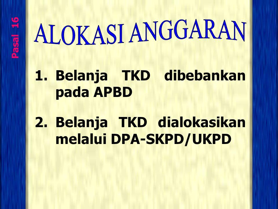 Pasal 16 1.Belanja TKD dibebankan pada APBD 2.Belanja TKD dialokasikan melalui DPA-SKPD/UKPD