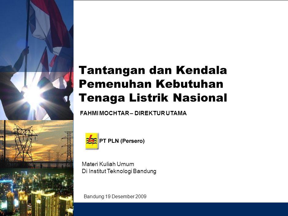 Tantangan dan Kendala Pemenuhan Kebutuhan Tenaga Listrik Nasional Bandung 19 Desember 2009 Materi Kuliah Umum Di Institut Teknologi Bandung FAHMI MOCHTAR – DIREKTUR UTAMA