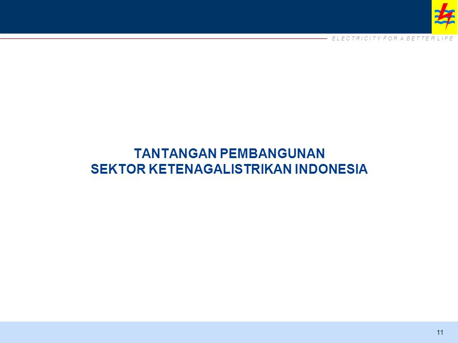E L E C T R I C I T Y F O R A B E T T E R L I F E TANTANGAN PEMBANGUNAN SEKTOR KETENAGALISTRIKAN INDONESIA 11