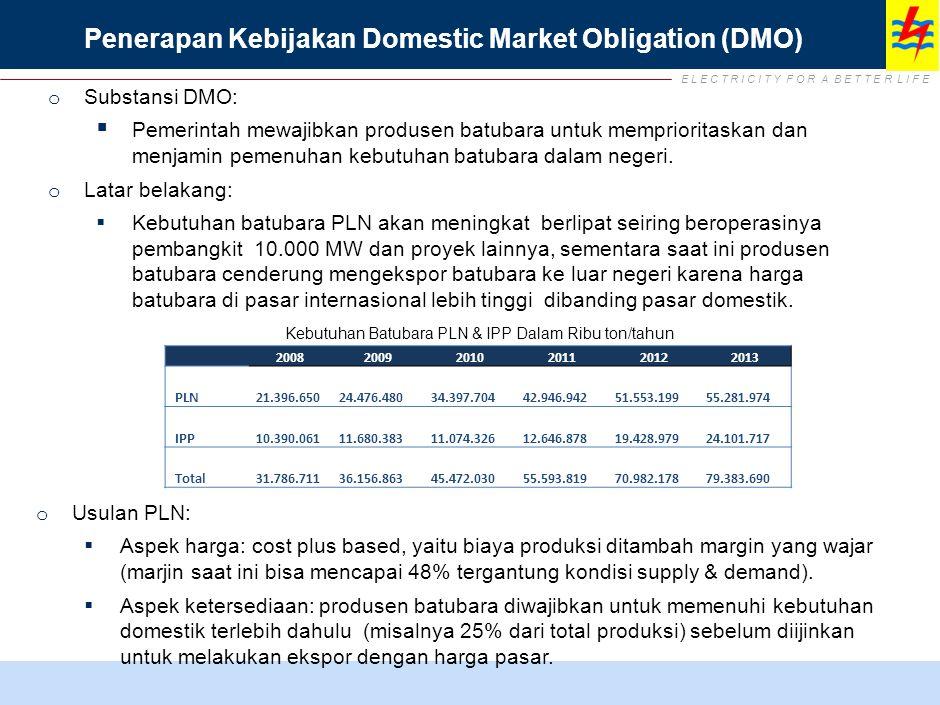 E L E C T R I C I T Y F O R A B E T T E R L I F E Penerapan Kebijakan Domestic Market Obligation (DMO) o Substansi DMO:  Pemerintah mewajibkan produs
