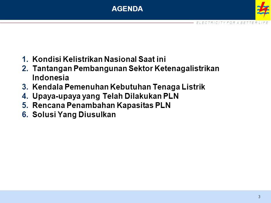 E L E C T R I C I T Y F O R A B E T T E R L I F E AGENDA 1.Kondisi Kelistrikan Nasional Saat ini 2.Tantangan Pembangunan Sektor Ketenagalistrikan Indonesia 3.Kendala Pemenuhan Kebutuhan Tenaga Listrik 4.Upaya-upaya yang Telah Dilakukan PLN 5.Rencana Penambahan Kapasitas PLN 6.Solusi Yang Diusulkan 3