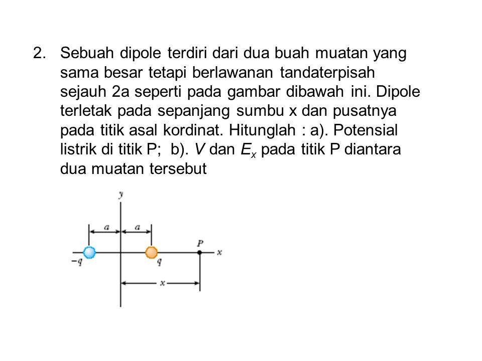 2.Sebuah dipole terdiri dari dua buah muatan yang sama besar tetapi berlawanan tandaterpisah sejauh 2a seperti pada gambar dibawah ini. Dipole terleta