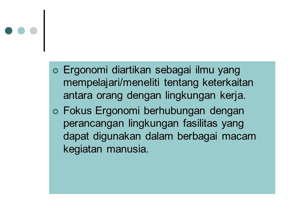 Ergonomi diartikan sebagai ilmu yang mempelajari/meneliti tentang keterkaitan antara orang dengan lingkungan kerja. Fokus Ergonomi berhubungan dengan