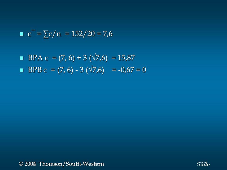 33 Slide © 2005 Thomson/South-Western © 2004 Thomson/South-Western c¯ = ∑c/n = 152/20 = 7,6 c¯ = ∑c/n = 152/20 = 7,6 BPA c = (7, 6) + 3 (√7,6) = 15,87