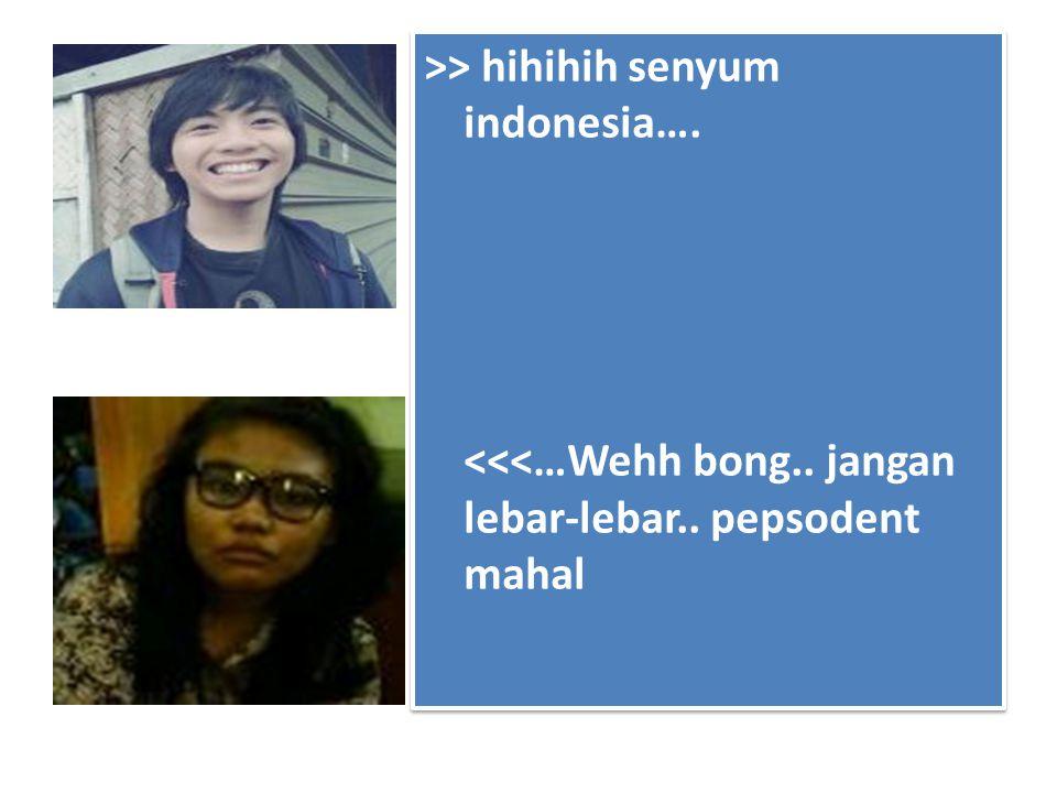 >> hihihih senyum indonesia…. <<<…Wehh bong.. jangan lebar-lebar.. pepsodent mahal >> hihihih senyum indonesia…. <<<…Wehh bong.. jangan lebar-lebar..