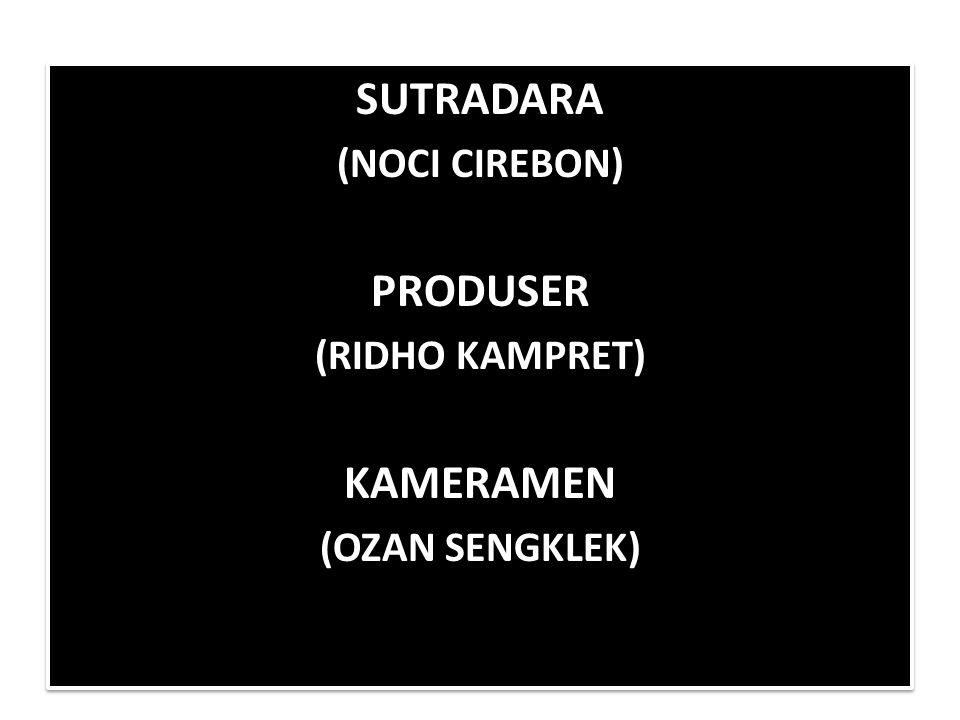 SUTRADARA (NOCI CIREBON) PRODUSER (RIDHO KAMPRET) KAMERAMEN (OZAN SENGKLEK) SUTRADARA (NOCI CIREBON) PRODUSER (RIDHO KAMPRET) KAMERAMEN (OZAN SENGKLEK