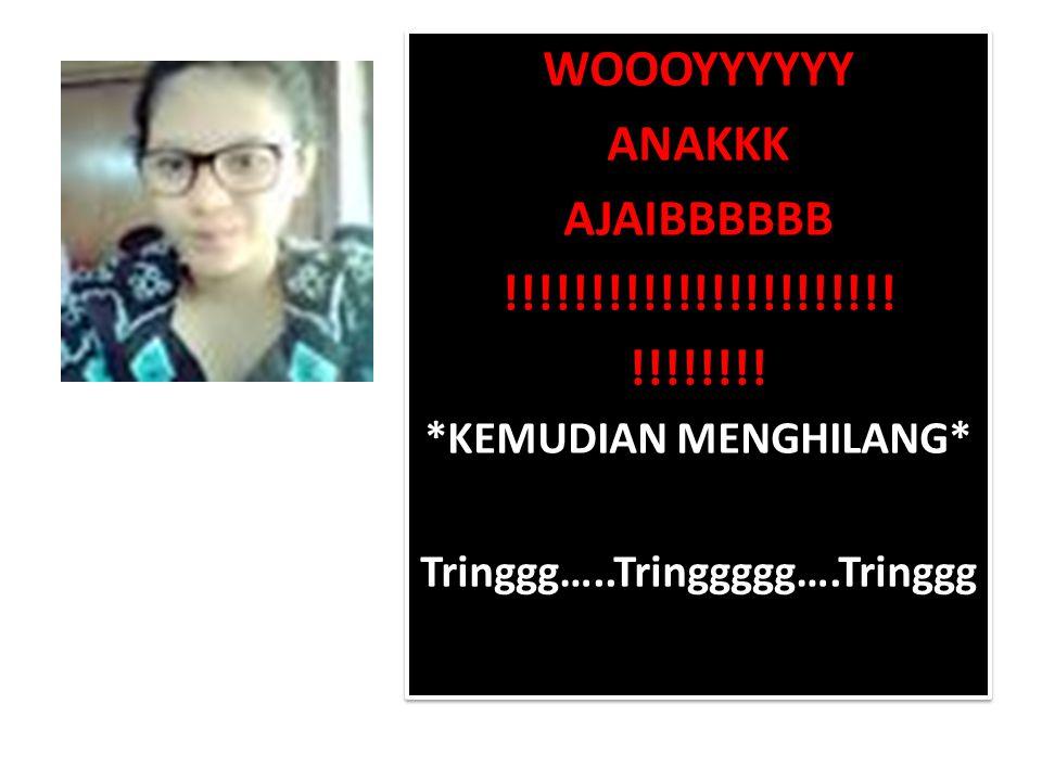 WOOOYYYYYY ANAKKK AJAIBBBBBB !!!!!!!!!!!!!!!!!!!!!!! !!!!!!!! *KEMUDIAN MENGHILANG* Tringgg…..Tringgggg….Tringgg WOOOYYYYYY ANAKKK AJAIBBBBBB !!!!!!!!