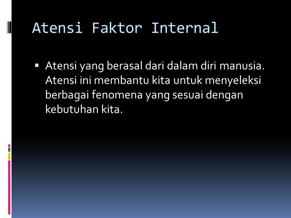 Atensi Faktor Internal  Atensi yang berasal dari dalam diri manusia. Atensi ini membantu kita untuk menyeleksi berbagai fenomena yang sesuai dengan k