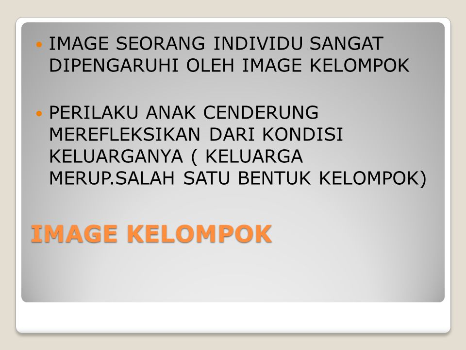 IMAGE KELOMPOK IMAGE SEORANG INDIVIDU SANGAT DIPENGARUHI OLEH IMAGE KELOMPOK PERILAKU ANAK CENDERUNG MEREFLEKSIKAN DARI KONDISI KELUARGANYA ( KELUARGA MERUP.SALAH SATU BENTUK KELOMPOK)