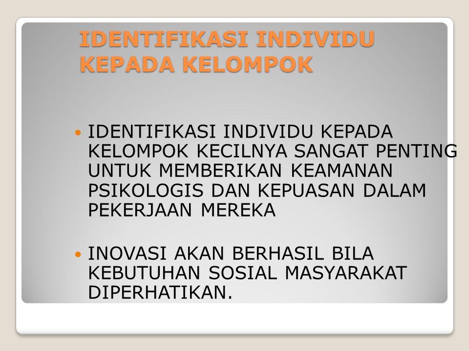 IDENTIFIKASI INDIVIDU KEPADA KELOMPOK IDENTIFIKASI INDIVIDU KEPADA KELOMPOK KECILNYA SANGAT PENTING UNTUK MEMBERIKAN KEAMANAN PSIKOLOGIS DAN KEPUASAN DALAM PEKERJAAN MEREKA INOVASI AKAN BERHASIL BILA KEBUTUHAN SOSIAL MASYARAKAT DIPERHATIKAN.
