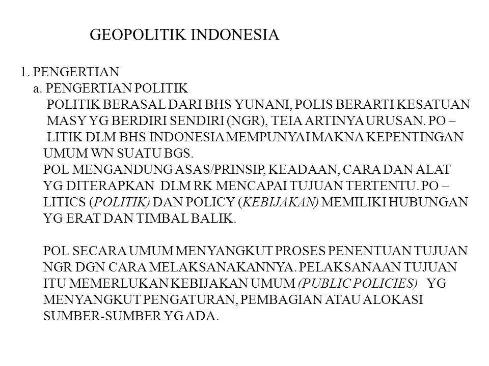 GEOPOLITIK INDONESIA 1. PENGERTIAN a. PENGERTIAN POLITIK POLITIK BERASAL DARI BHS YUNANI, POLIS BERARTI KESATUAN MASY YG BERDIRI SENDIRI (NGR), TEIA A