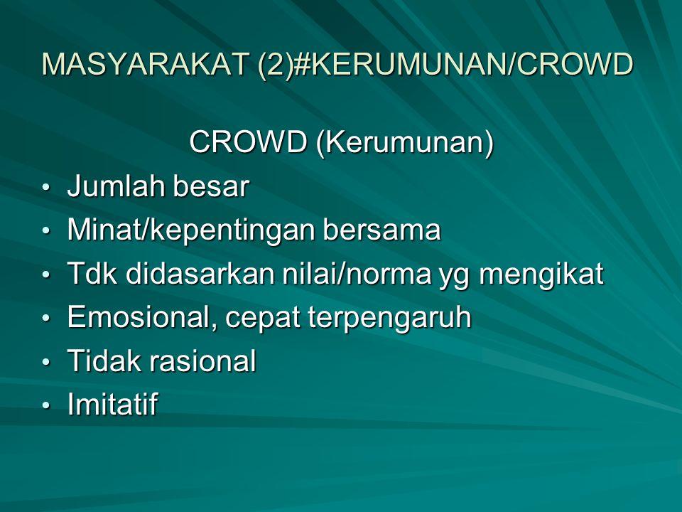 MASYARAKAT (2)#KERUMUNAN/CROWD CROWD (Kerumunan) Jumlah besar Jumlah besar Minat/kepentingan bersama Minat/kepentingan bersama Tdk didasarkan nilai/no