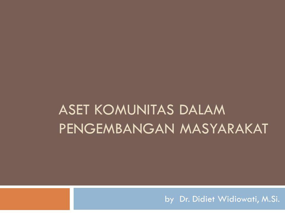 ASET KOMUNITAS DALAM PENGEMBANGAN MASYARAKAT by Dr. Didiet Widiowati, M.Si.