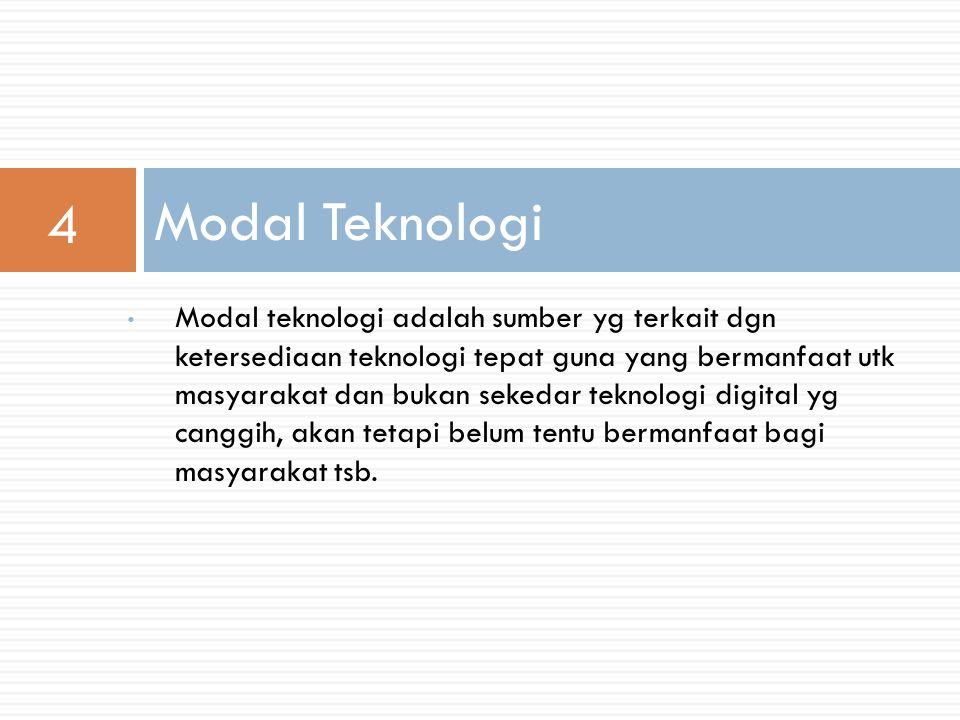 Modal teknologi adalah sumber yg terkait dgn ketersediaan teknologi tepat guna yang bermanfaat utk masyarakat dan bukan sekedar teknologi digital yg canggih, akan tetapi belum tentu bermanfaat bagi masyarakat tsb.