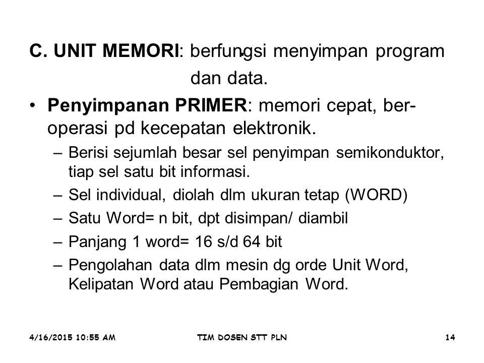 4/16/2015 10:56 AMTIM DOSEN STT PLN14. C. UNIT MEMORI: berfungsi menyimpan program dan data. Penyimpanan PRIMER: memori cepat, ber- operasi pd kecepat