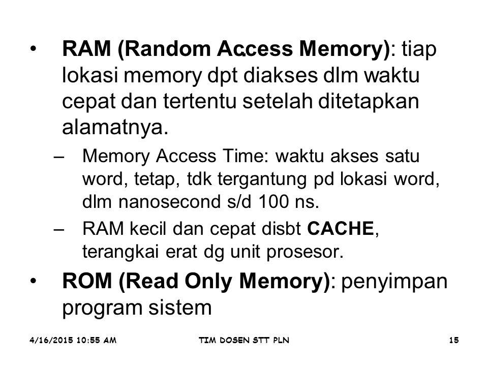 4/16/2015 10:56 AMTIM DOSEN STT PLN15. RAM (Random Access Memory): tiap lokasi memory dpt diakses dlm waktu cepat dan tertentu setelah ditetapkan alam