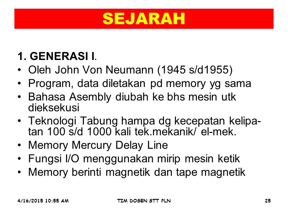 4/16/2015 10:56 AMTIM DOSEN STT PLN25 SEJARAH 1. GENERASI I. Oleh John Von Neumann (1945 s/d1955) Program, data diletakan pd memory yg sama Bahasa Ase