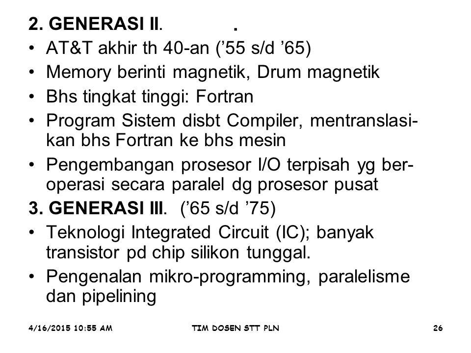 4/16/2015 10:56 AMTIM DOSEN STT PLN26. 2. GENERASI II. AT&T akhir th 40-an ('55 s/d '65) Memory berinti magnetik, Drum magnetik Bhs tingkat tinggi: Fo